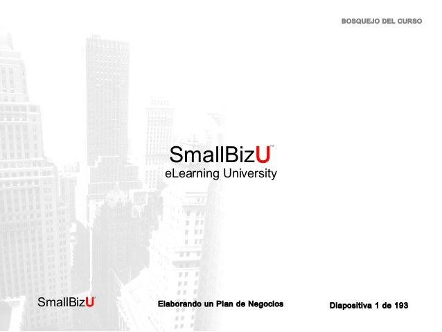 BOSQUEJO DEL CURSO  SmallBizU  ™  eLearning University  SmallBizU  ™  Elaborando un Plan de Negocios  Diapositiva 1 de 193