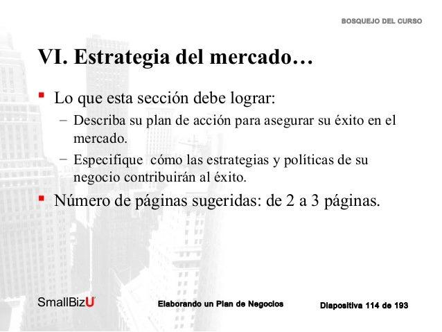 BOSQUEJO DEL CURSO  VI. Estrategia del mercado…  Lo que esta sección debe lograr: – Describa su plan de acción para asegu...