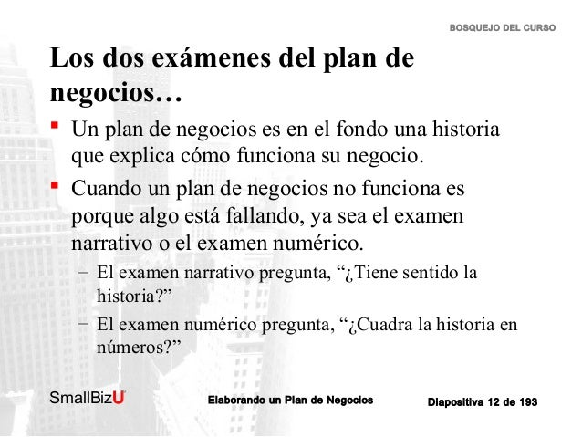 BOSQUEJO DEL CURSO  Los dos exámenes del plan de negocios…  Un plan de negocios es en el fondo una historia que explica c...
