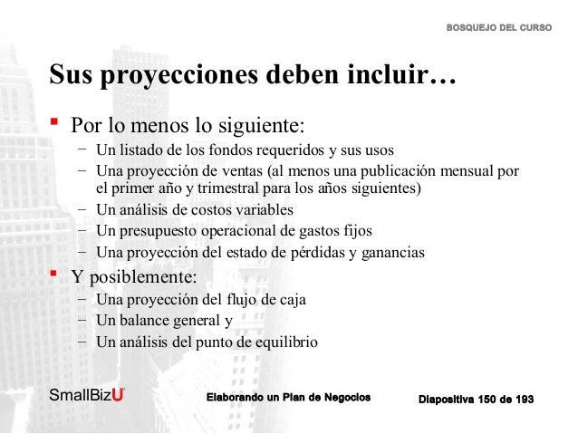 BOSQUEJO DEL CURSO  Sus proyecciones deben incluir…  Por lo menos lo siguiente: – Un listado de los fondos requeridos y s...