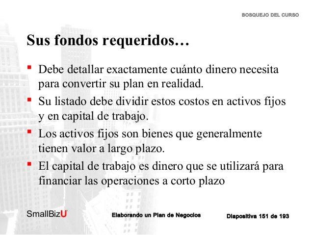 BOSQUEJO DEL CURSO  Sus fondos requeridos…  Debe detallar exactamente cuánto dinero necesita para convertir su plan en re...