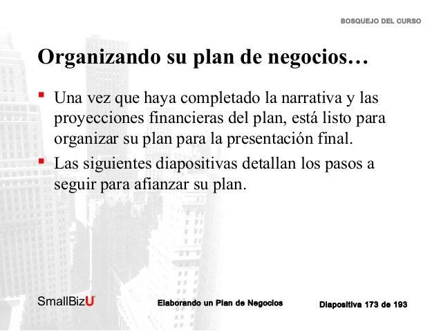BOSQUEJO DEL CURSO  Organizando su plan de negocios…  Una vez que haya completado la narrativa y las proyecciones financi...