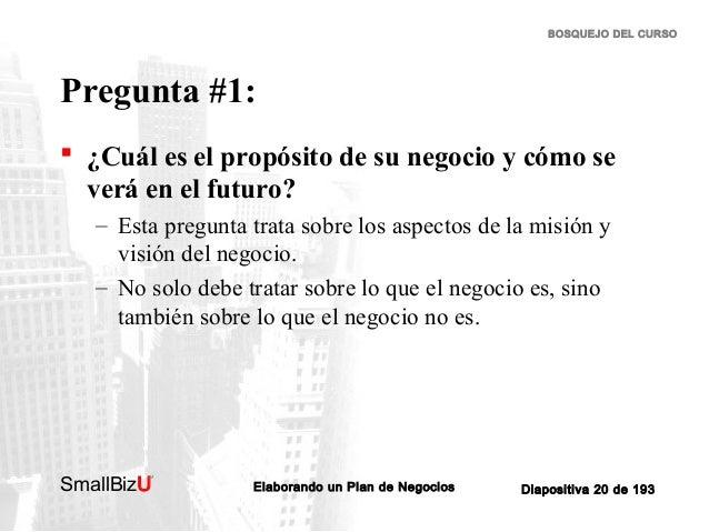 BOSQUEJO DEL CURSO  Pregunta #1:  ¿Cuál es el propósito de su negocio y cómo se verá en el futuro? – Esta pregunta trata ...