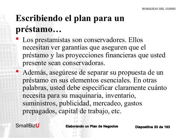 BOSQUEJO DEL CURSO  Escribiendo el plan para un préstamo…  Los prestamistas son conservadores. Ellos necesitan ver garant...