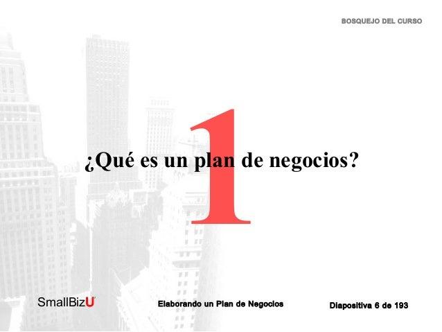 BOSQUEJO DEL CURSO  1  ¿Qué es un plan de negocios?  SmallBizU  ™  Elaborando un Plan de Negocios  Diapositiva 6 de 193
