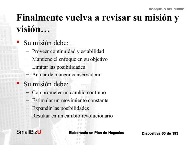 BOSQUEJO DEL CURSO  Finalmente vuelva a revisar su misión y visión…  Su misión debe: – – – –  Proveer continuidad y estab...