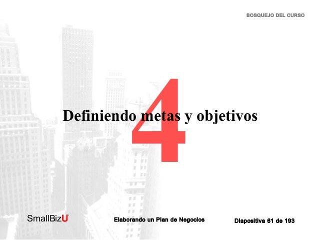 BOSQUEJO DEL CURSO  4  Definiendo metas y objetivos  SmallBizU  ™  Elaborando un Plan de Negocios  Diapositiva 61 de 193