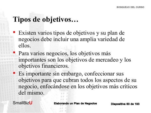 BOSQUEJO DEL CURSO  Tipos de objetivos…  Existen varios tipos de objetivos y su plan de negocios debe incluir una amplia ...