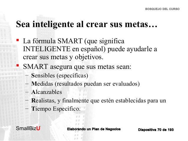 BOSQUEJO DEL CURSO  Sea inteligente al crear sus metas…  La fórmula SMART (que significa INTELIGENTE en español) puede ay...