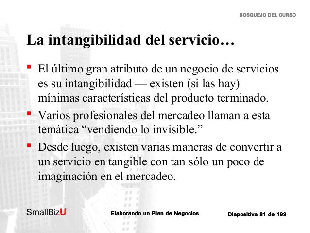 BOSQUEJO DEL CURSO  La intangibilidad del servicio…  El último gran atributo de un negocio de servicios es su intangibili...