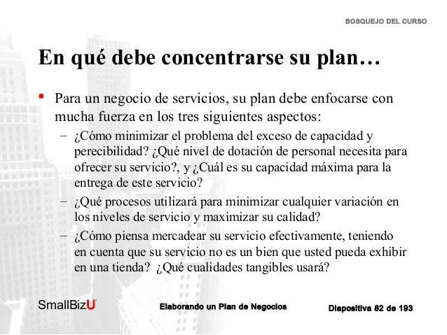 BOSQUEJO DEL CURSO  En qué debe concentrarse su plan…  Para un negocio de servicios, su plan debe enfocarse con mucha fue...