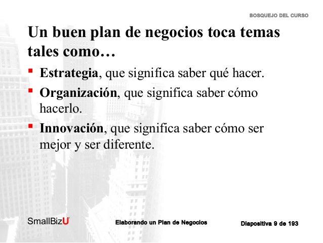 BOSQUEJO DEL CURSO  Un buen plan de negocios toca temas tales como…  Estrategia, que significa saber qué hacer.  Organiz...