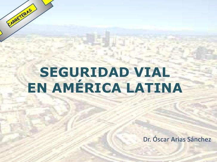 SEGURIDAD VIALEN AMÉRICA LATINA            Dr. Óscar Arias Sánchez