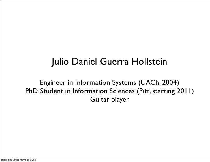 Julio Daniel Guerra Hollstein                       Engineer in Information Systems (UACh, 2004)                   PhD Stu...