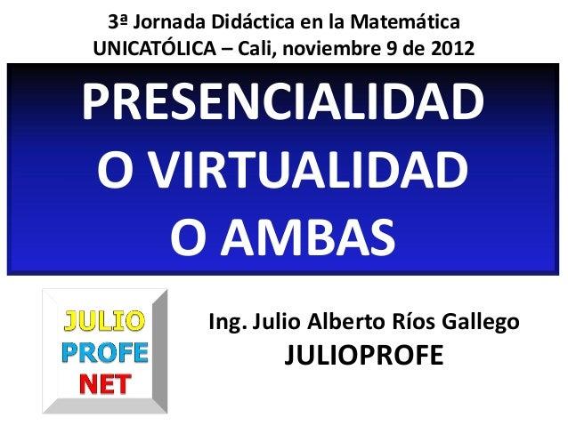 3ª Jornada Didáctica en la MatemáticaUNICATÓLICA – Cali, noviembre 9 de 2012PRESENCIALIDAD O VIRTUALIDAD    O AMBAS       ...