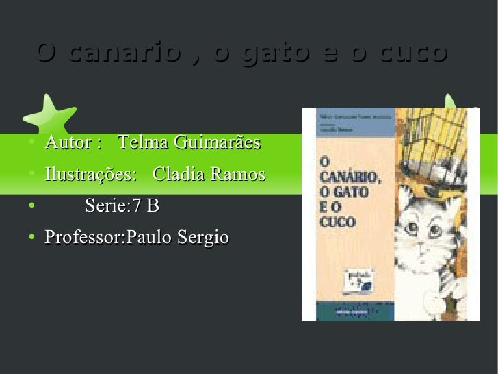 O canario , o gato e o cuco <ul><li>Autor :  Telma Guimarães  </li></ul><ul><li>Ilustrações:  Cladia Ramos </li></ul><ul><...