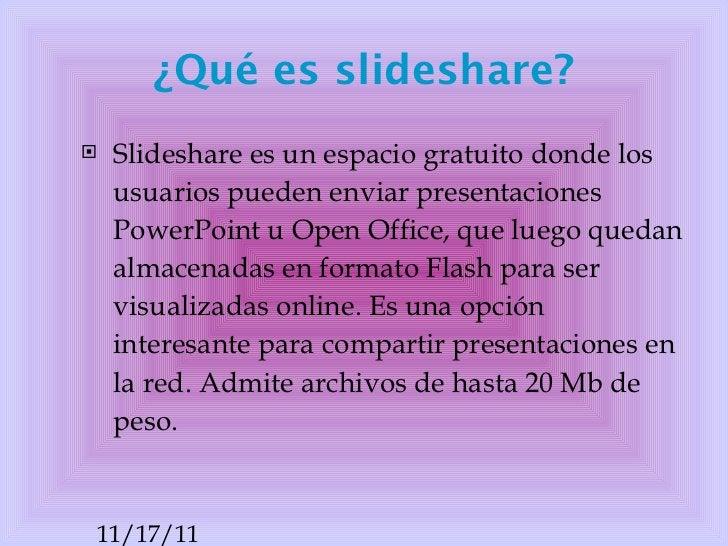 ¿Qué es slideshare? <ul><li>Slideshare es un espacio gratuito donde los usuarios puedenenviar presentaciones PowerPoint u...