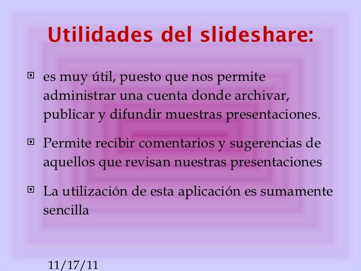 Utilidades del slideshare: <ul><li>es muy útil, puesto que nos permite administrar una cuenta donde archivar, publicar y d...