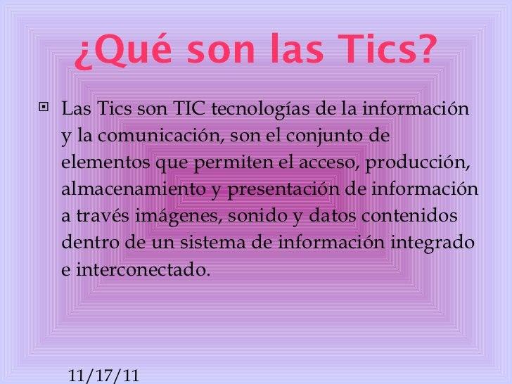 ¿Qué son las Tics? <ul><li>Las Tics son TIC tecnologías de la información y la comunicación, son el conjunto de elementos ...