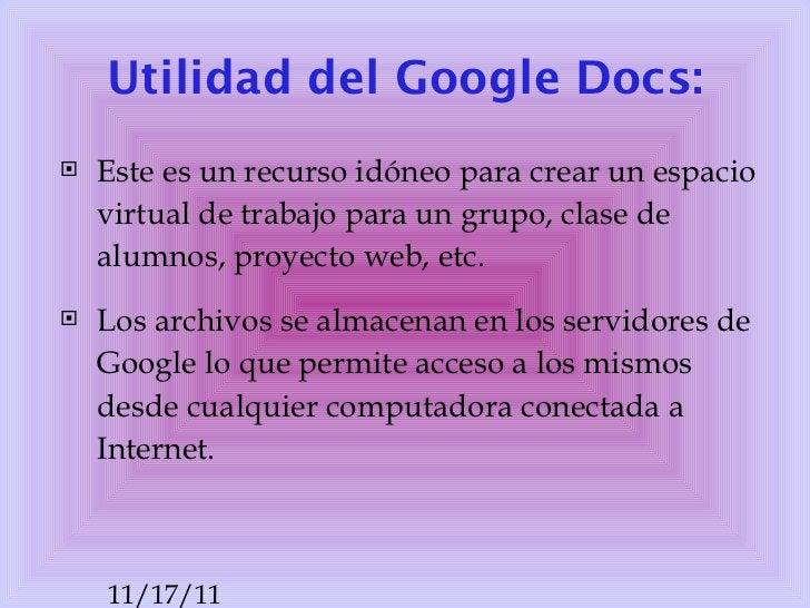 Utilidad del  Google   Docs : <ul><li>Este es un recurso idóneo para crear un espacio virtual de trabajo para un grupo, cl...