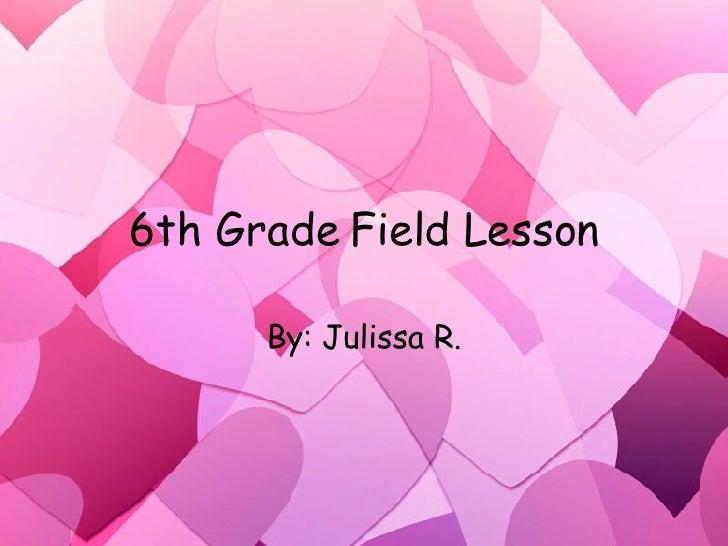 6th Grade Field Lesson By: Julissa R.
