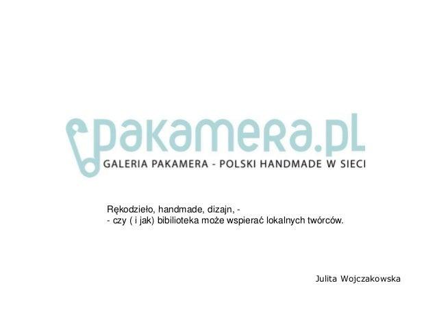Julita Wojczakowska Rękodzieło, handmade, dizajn, - - czy ( i jak) bibilioteka może wspierać lokalnych twórców.