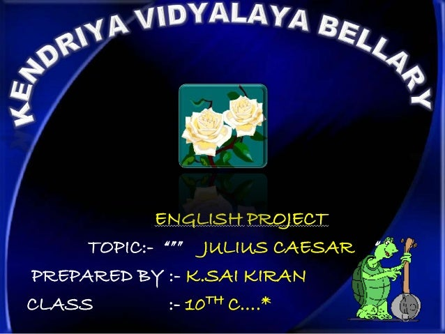 "ENGLISH PROJECT     TOPIC:- """""" JULIUS CAESAR   """"""PREPARED BY :- K.SAI KIRANCLASS         :- 10TH C….*"
