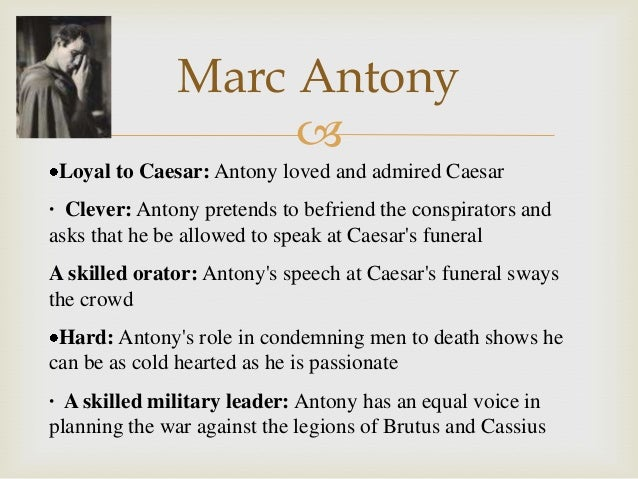 mark antony loyal friend cunning politician Main characters julius caesar before caesar has the common touch, an admirable trait in a politician  mark antony a loyal friend to julius caesar and an.