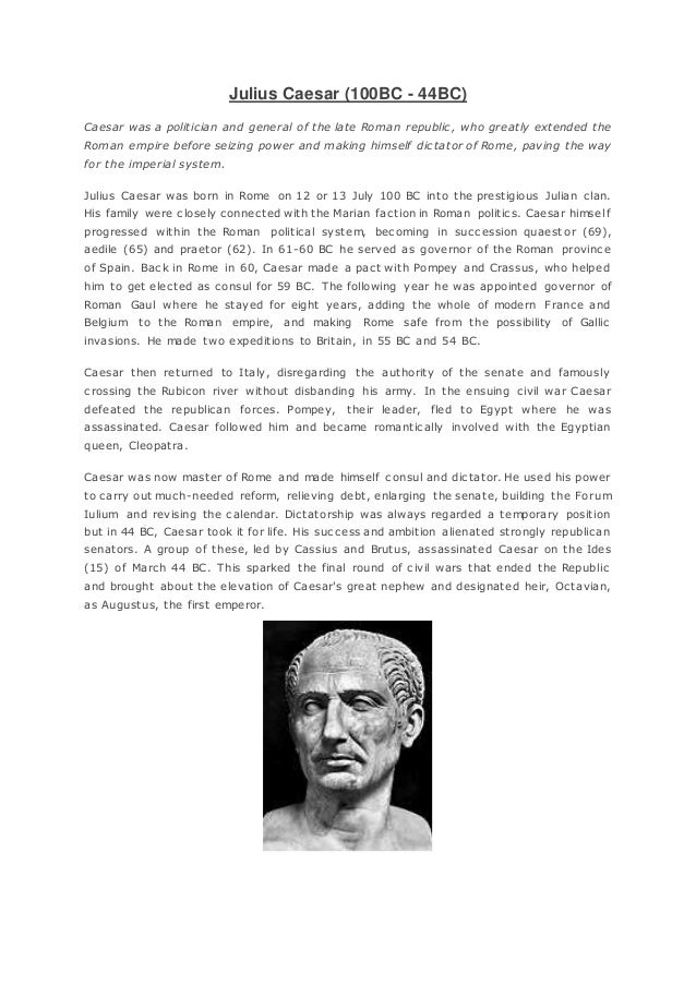 Julius Caesar (100BC - 44BC) Caesar was a politician and general of the late Roman republic, who greatly extended the Roma...
