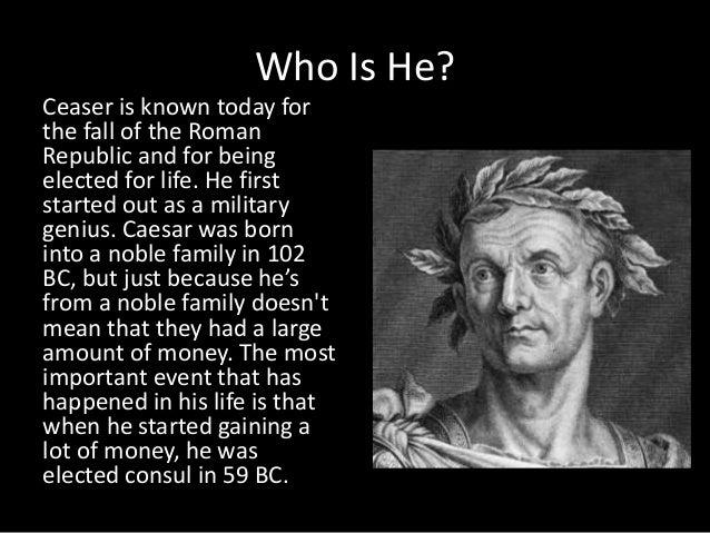 julius ceaser Gaius julius caesar was born 12 july 100 bce (though some cite 102 as his birth year) his father, also gaius julius caesar, was a praetor who governed.