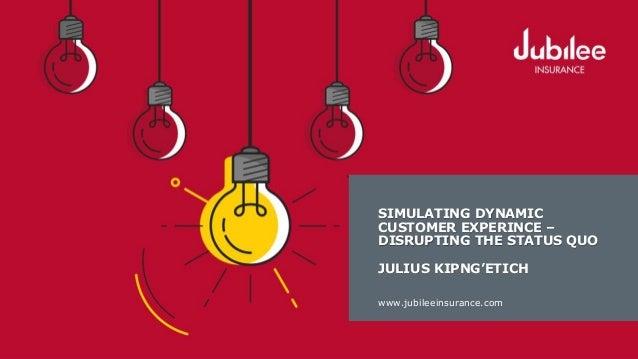 www.jubileeinsurance.com www.jubileeinsurance.com SIMULATING DYNAMIC CUSTOMER EXPERINCE – DISRUPTING THE STATUS QUO JULIUS...