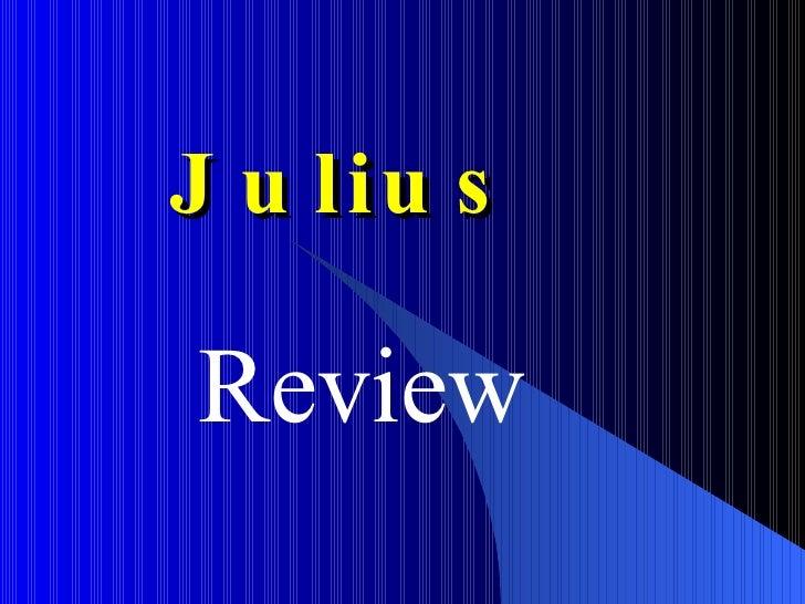 Julius <ul><ul><li>Review </li></ul></ul>