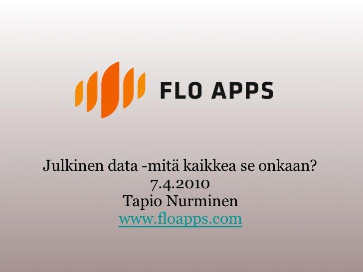 Julkinen data -mitä kaikkea se onkaan?               7.4.2010           Tapio Nurminen          www.floapps.com