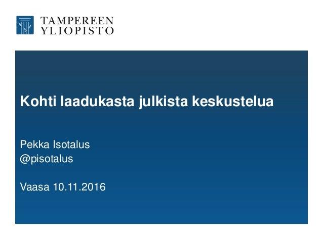 Kohti laadukasta julkista keskustelua Pekka Isotalus @pisotalus Vaasa 10.11.2016