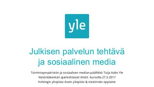 Julkisen palvelun tehtävä ja sosiaalinen media Toimintaympäristön ja sosiaalisen median päällikkö Tuija Aalto Yle Viestint...
