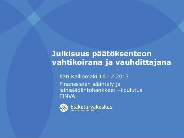 Julkisuus päätöksenteon vahtikoirana ja vauhdittajana Kati Kalliomäki 16.12.2013 Finanssialan sääntely ja lainsäädäntöhank...