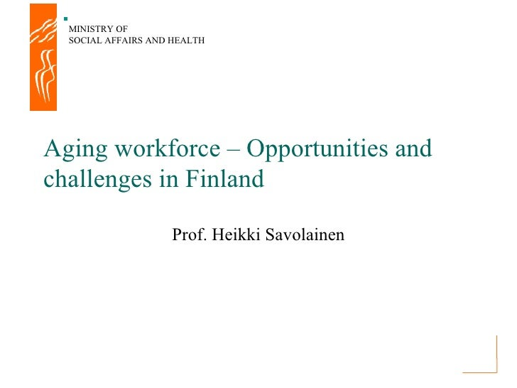 MINISTRY OF  SOCIAL AFFAIRS AND HEALTHAging workforce – Opportunities andchallenges in Finland                    Prof. He...