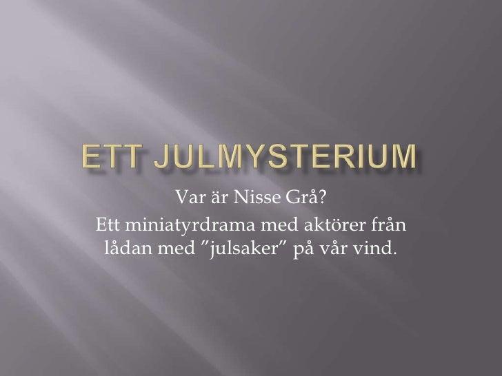 """Ett julmysterium<br />Var är Nisse Grå?<br />Ett miniatyrdrama med aktörer från lådan med """"julsaker"""" på vår vind.<br />"""