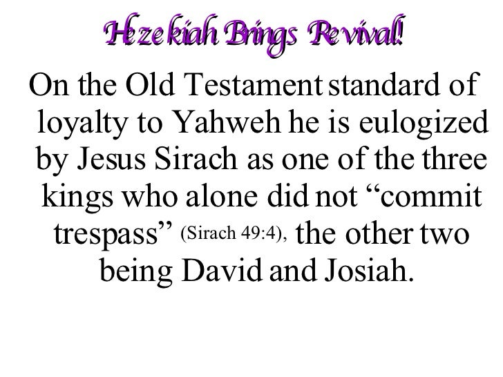 Hezekiah Brings Revival! <ul><li>On the Old Testament standard of loyalty to Yahweh he is eulogized by Jesus Sirach as one...