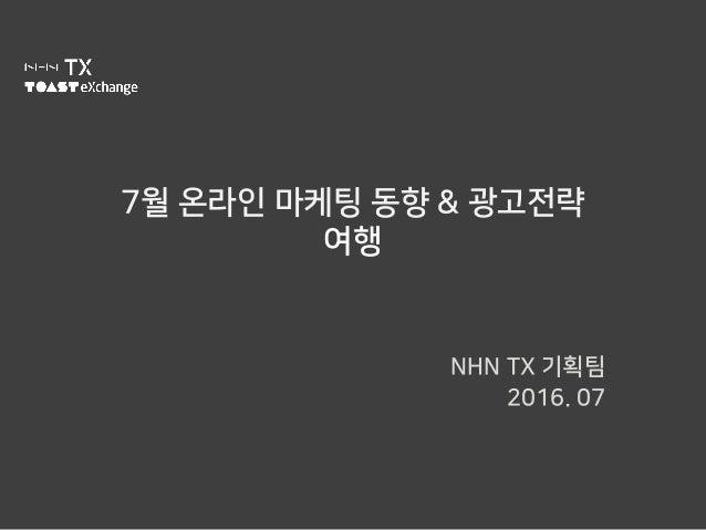 7월 온라인 마케팅 동향 & 광고전략 여행 NHN TX 기획팀 2016. 07