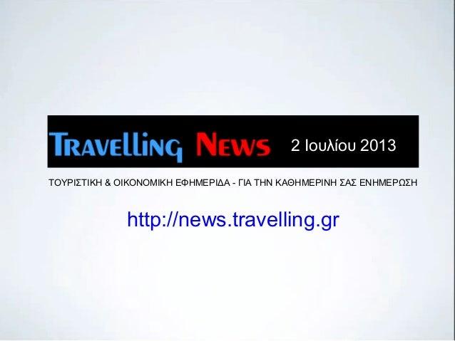 ΤΟΥΡΙΣΤΙΚΗ & ΟΙΚΟΝΟΜΙΚΗ ΕΦΗΜΕΡΙΔΑ - ΓΙΑ ΤΗΝ ΚΑΘΗΜΕΡΙΝΗ ΣΑΣ ΕΝΗΜΕΡΩΣΗ http://news.travelling.gr 2 Ιουλίου 2013