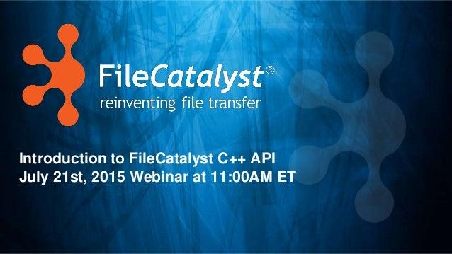 Introduction to FileCatalyst C++ API July 21st, 2015 Webinar at 11:00AM ET