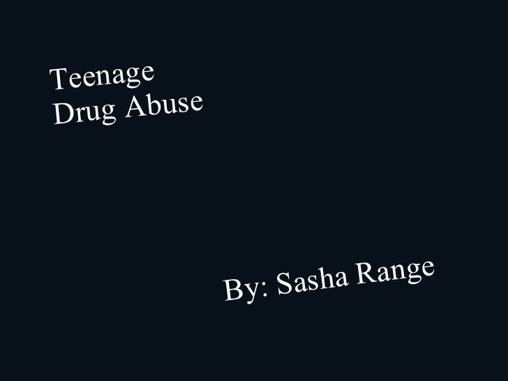 Teenage Drug Abuse By: Sasha Range