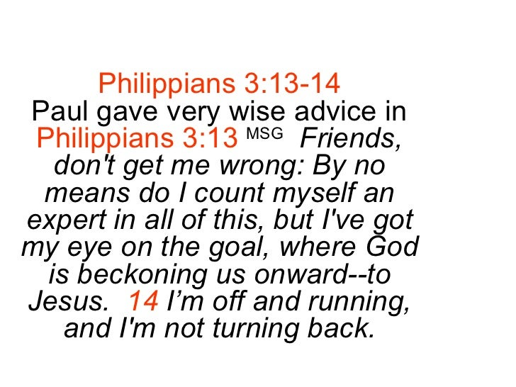 Philippians 3:13-14 Paul gave very wise advice in Philippians 3:13   MSG   Friends, don't get me wrong: By no means do I c...