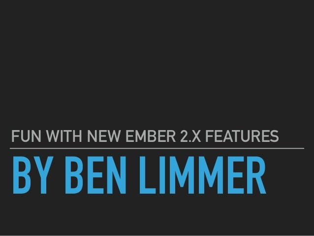 BY BEN LIMMER FUN WITH NEW EMBER 2.X FEATURES
