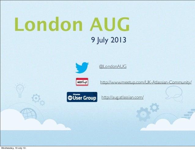London AUG 9 July 2013 http://aug.atlassian.com/ http://www.meetup.com/UK-Atlassian-Community/ @LondonAUG Wednesday, 10 Ju...