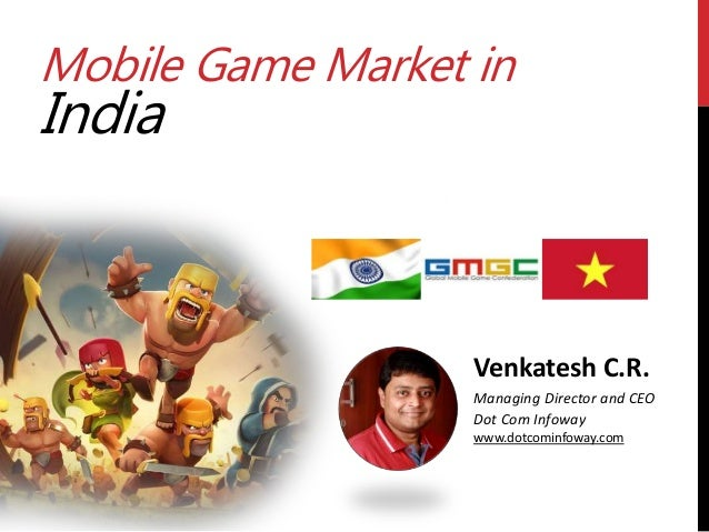 Mobile Game Market in India Venkatesh C.R. Managing Director and CEO Dot Com Infoway www.dotcominfoway.com