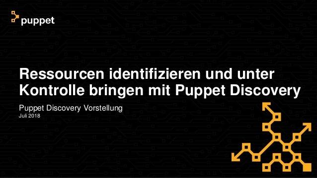 Ressourcen identifizieren und unter Kontrolle bringen mit Puppet Discovery Puppet Discovery Vorstellung Juli 2018
