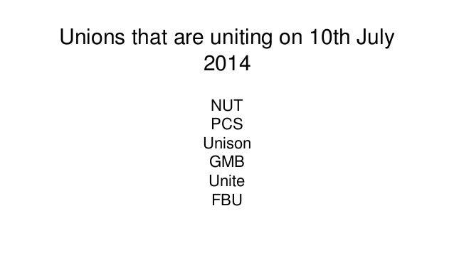 Unions that are uniting on 10th July 2014 NUT PCS Unison GMB Unite FBU