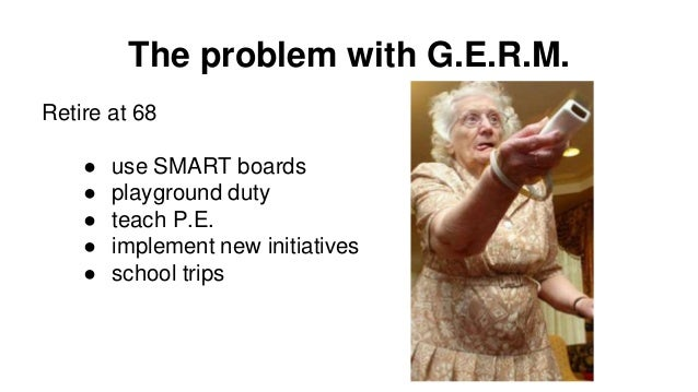 The problem with G.E.R.M. Retire at 68 ● use SMART boards ● playground duty ● teach P.E. ● implement new initiatives ● sch...